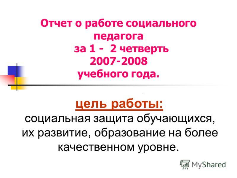 Отчет о работе социального педагога за 1 - 2 четверть 2007-2008 учебного года.. цель работы: социальная защита обучающихся, их развитие, образование на более качественном уровне.