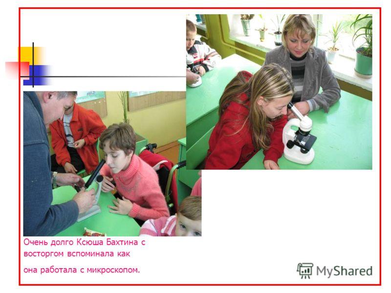 Очень долго Ксюша Бахтина с восторгом вспоминала как она работала с микроскопом.