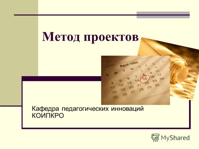 Метод проектов Кафедра педагогических инноваций КОИПКРО