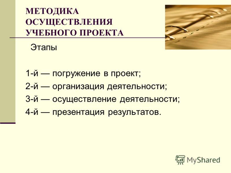 МЕТОДИКА ОСУЩЕСТВЛЕНИЯ УЧЕБНОГО ПРОЕКТА Этапы 1-й погружение в проект; 2-й организация деятельности; 3-й осуществление деятельности; 4-й презентация результатов.