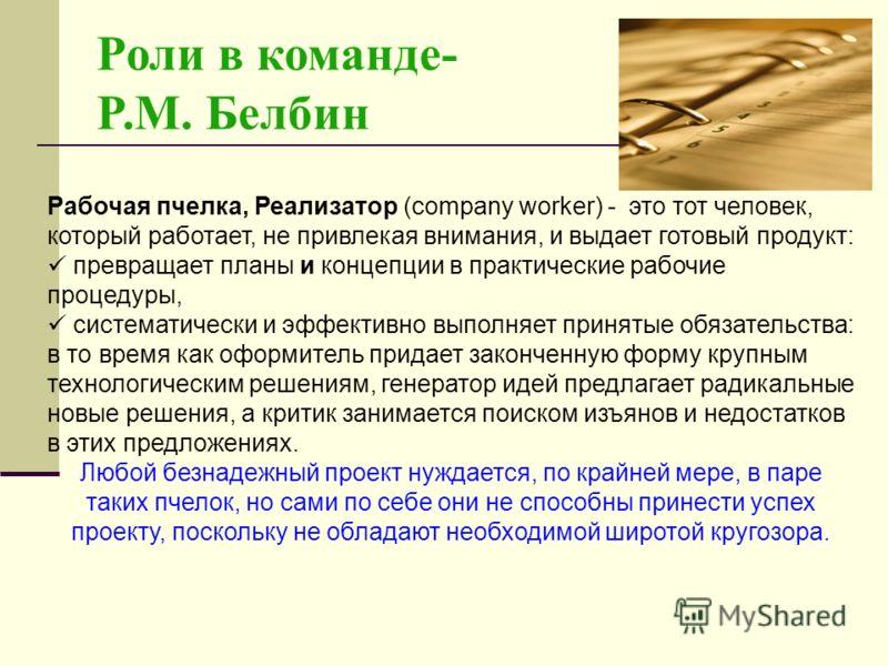 Роли в команде- P.M. Белбин Рабочая пчелка, Реализатор (company worker) - это тот человек, который работает, не привлекая внимания, и выдает готовый продукт: превращает планы и концепции в практические рабочие процедуры, систематически и эффективно в
