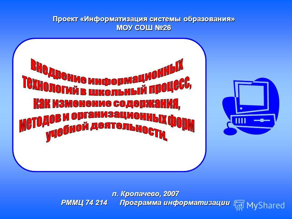 Проект «Информатизация системы образования» МОУ СОШ 26 п. Кропачево, 2007 РММЦ 74 214 Программа информатизации