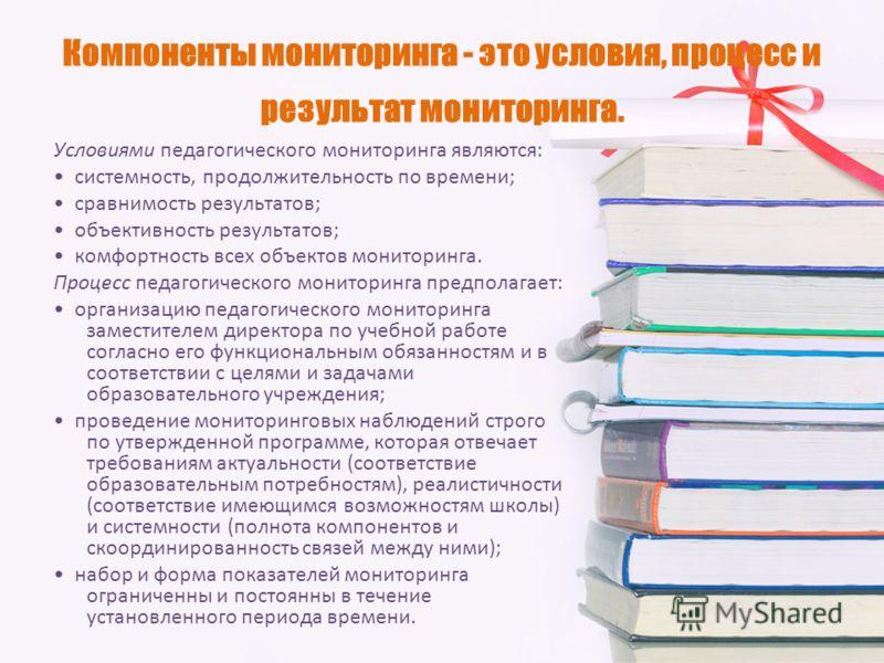 Компоненты мониторинга - это условия, процесс и результат мониторинга. Условиями педагогического мониторинга являются: системность, продолжительность по времени; сравнимость результатов; объективность результатов; комфортность всех объектов мониторин