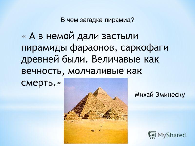В чем загадка пирамид? « А в немой дали застыли пирамиды фараонов, саркофаги древней были. Величавые как вечность, молчаливые как смерть.» Михай Эминеску