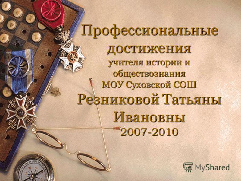 Профессиональные достижения учителя истории и обществознания МОУ Суховской СОШ Резниковой Татьяны Ивановны 2007-2010