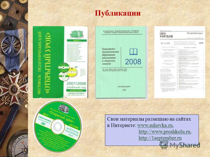 Публикации Свои материалы размещаю на сайтах в Интернете: www.suhovka.ru,www.suhovka.ru http://www.proshkolu.ru,http://www.proshkolu.ru http://1september.ru