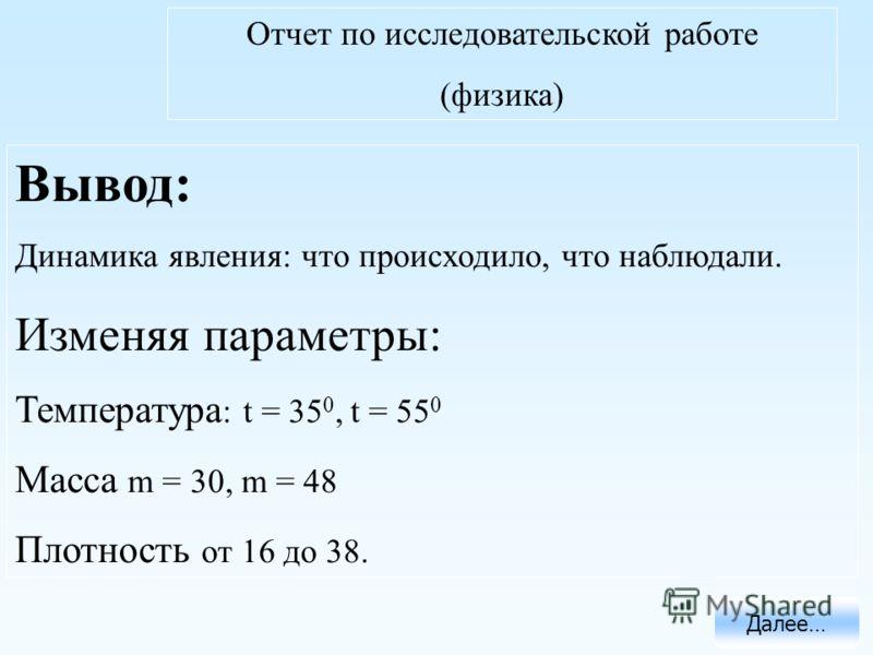 Отчет по исследовательской работе (физика) Далее… Вывод: Динамика явления: что происходило, что наблюдали. Изменяя параметры: Температура : t = 35 0, t = 55 0 Масса m = 30, m = 48 Плотность от 16 до 38.