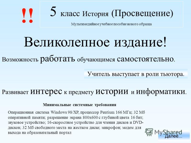 5 класс История (Просвещение) Мультимедийное учебное пособие нового образца Минимальные системные требования Операционная система Windows 98/XP, процессор Pentium 166 МГц; 32 Мб оперативной памяти; разрешение экрана 800х600 с глубиной цвета 16 бит; з