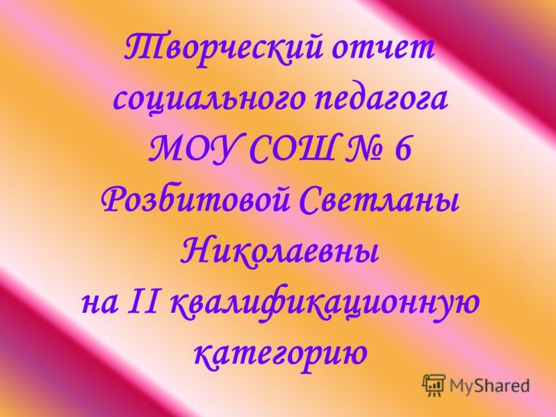 Творческий отчет социального педагога МОУ СОШ 6 Розбитовой Светланы Николаевны на II квалификационную категорию