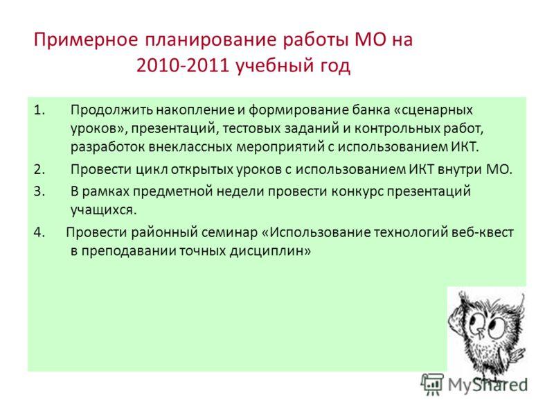 Примерное планирование работы МО на 2010-2011 учебный год 1.Продолжить накопление и формирование банка «сценарных уроков», презентаций, тестовых заданий и контрольных работ, разработок внеклассных мероприятий с использованием ИКТ. 2.Провести цикл отк