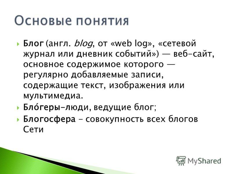 Блог (англ. blog, от «web log», «сетевой журнал или дневник событий») веб-сайт, основное содержимое которого регулярно добавляемые записи, содержащие текст, изображения или мультимедиа. Бло́геры-люди, ведущие блог; Блогосфера - совокупность всех блог