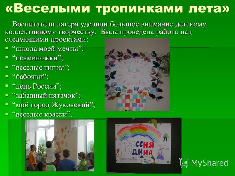 Воспитатели лагеря уделили большое внимание детскому коллективному творчеству. Была проведена работа над следующими проектами: школа моей мечты;школа моей мечты; осьминожки;осьминожки; веселые тигры;веселые тигры; бабочки;бабочки; день России;день Ро