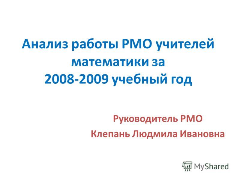 Анализ работы РМО учителей математики за 2008-2009 учебный год Руководитель РМО Клепань Людмила Ивановна