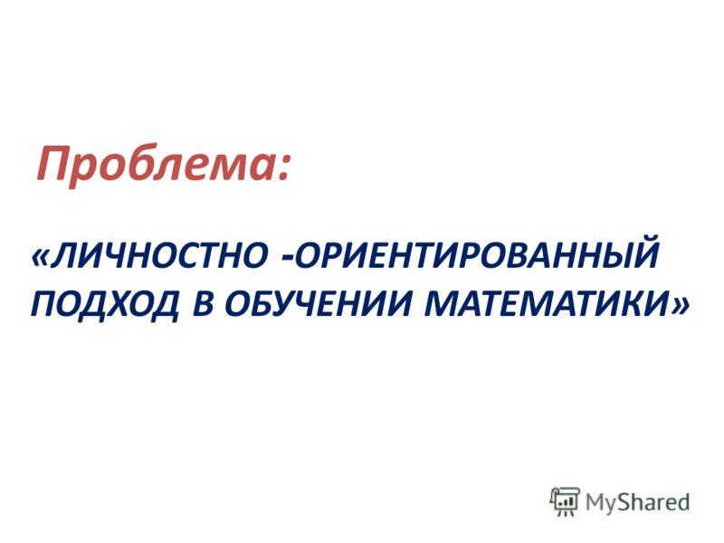 «ЛИЧНОСТНО - ОРИЕНТИРОВАННЫЙ ПОДХОД В ОБУЧЕНИИ МАТЕМАТИКИ» Проблема: