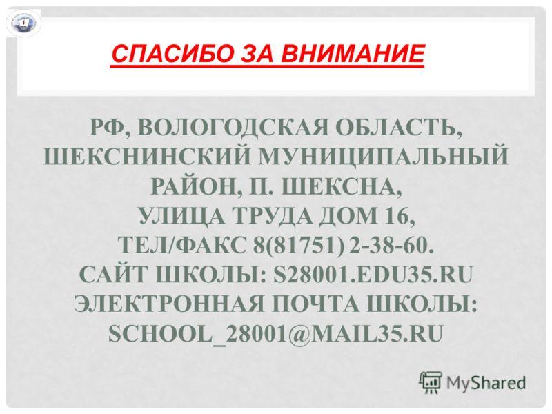 РФ, ВОЛОГОДСКАЯ ОБЛАСТЬ, ШЕКСНИНСКИЙ МУНИЦИПАЛЬНЫЙ РАЙОН, П. ШЕКСНА, УЛИЦА ТРУДА ДОМ 16, ТЕЛ/ФАКС 8(81751) 2-38-60. САЙТ ШКОЛЫ: S28001.EDU35.RU ЭЛЕКТРОННАЯ ПОЧТА ШКОЛЫ: SCHOOL_28001@MAIL35.RU СПАСИБО ЗА ВНИМАНИЕ