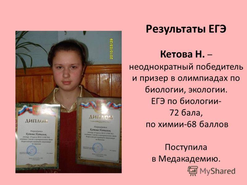 Результаты ЕГЭ Кетова Н. – неоднократный победитель и призер в олимпиадах по биологии, экологии. ЕГЭ по биологии- 72 бала, по химии-68 баллов Поступила в Медакадемию.
