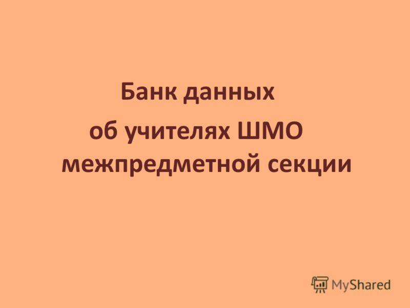Банк данных об учителях ШМО межпредметной секции