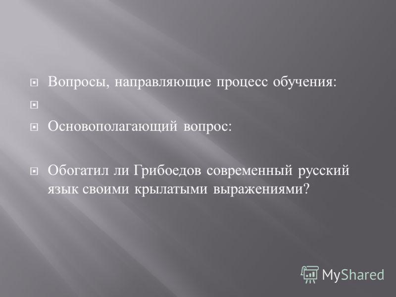 Вопросы, направляющие процесс обучения : Основополагающий вопрос : Обогатил ли Грибоедов современный русский язык своими крылатыми выражениями ?