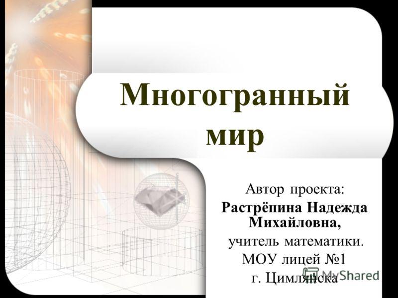 Многогранный мир Автор проекта: Растрёпина Надежда Михайловна, учитель математики. МОУ лицей 1 г. Цимлянска