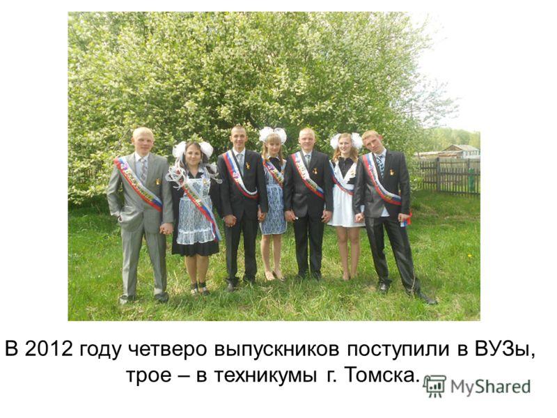 В 2012 году четверо выпускников поступили в ВУЗы, трое – в техникумы г. Томска.