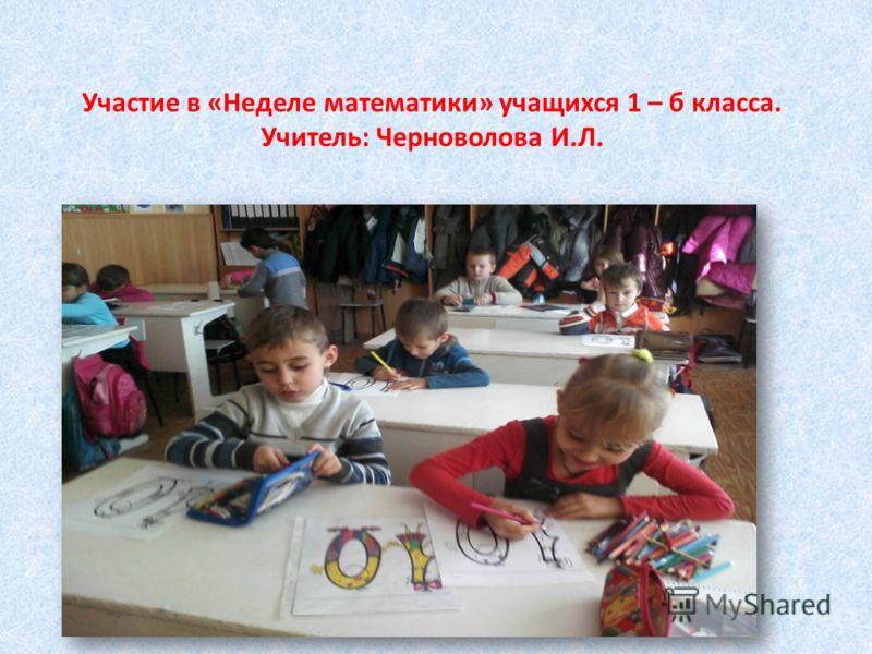 Участие в «Неделе математики» учащихся 1 – б класса. Учитель: Черноволова И.Л.