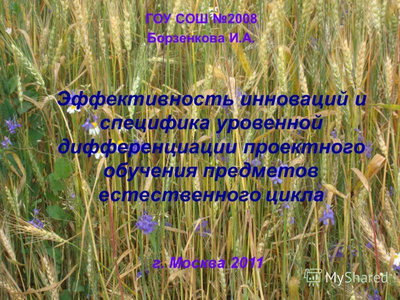 ГОУ СОШ 2008 Борзенкова И.А. г. Москва 2011 Эффективность инноваций и специфика уровенной дифференциации проектного обучения предметов естественного цикла