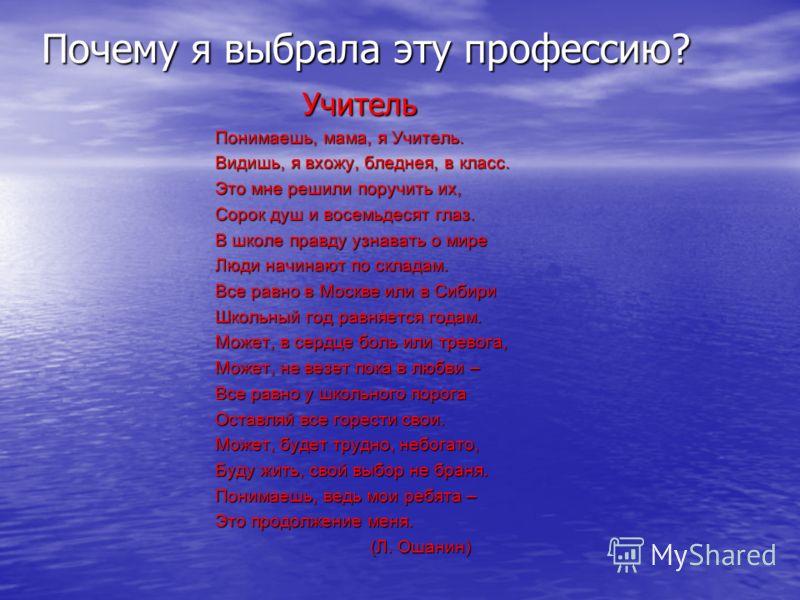 Учитель Учитель Понимаешь, мама, я Учитель. Видишь, я вхожу, бледнея, в класс. Это мне решили поручить их, Сорок душ и восемьдесят глаз. В школе правду узнавать о мире Люди начинают по складам. Все равно в Москве или в Сибири Школьный год равняется г