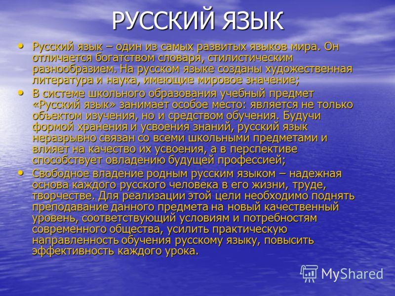 РУССКИЙ ЯЗЫК Русский язык – один из самых развитых языков мира. Он отличается богатством словаря, стилистическим разнообразием. На русском языке созданы художественная литература и наука, имеющие мировое значение; Русский язык – один из самых развиты