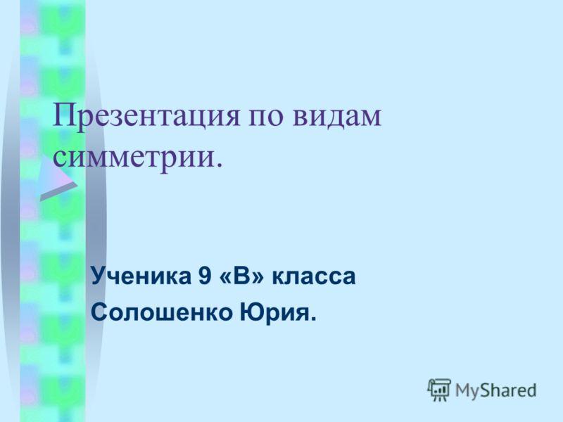 Презентация по видам симметрии. Ученика 9 «В» класса Солошенко Юрия.