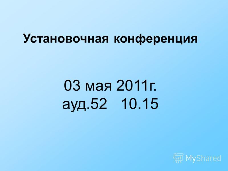 Установочная конференция 03 мая 2011г. ауд.52 10.15