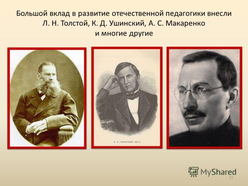 Большой вклад в развитие отечественной педагогики внесли Л. Н. Толстой, К. Д. Ушинский, А. С. Макаренко и многие другие 15