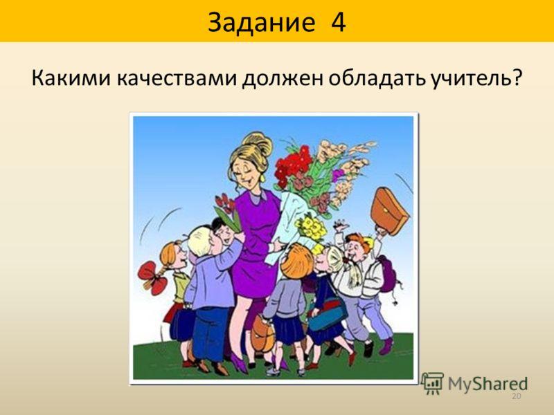 Задание 4 Какими качествами должен обладать учитель? 20