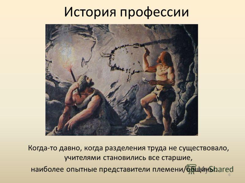 История профессии Когда-то давно, когда разделения труда не существовало, учителями становились все старшие, наиболее опытные представители племени/общины. 6
