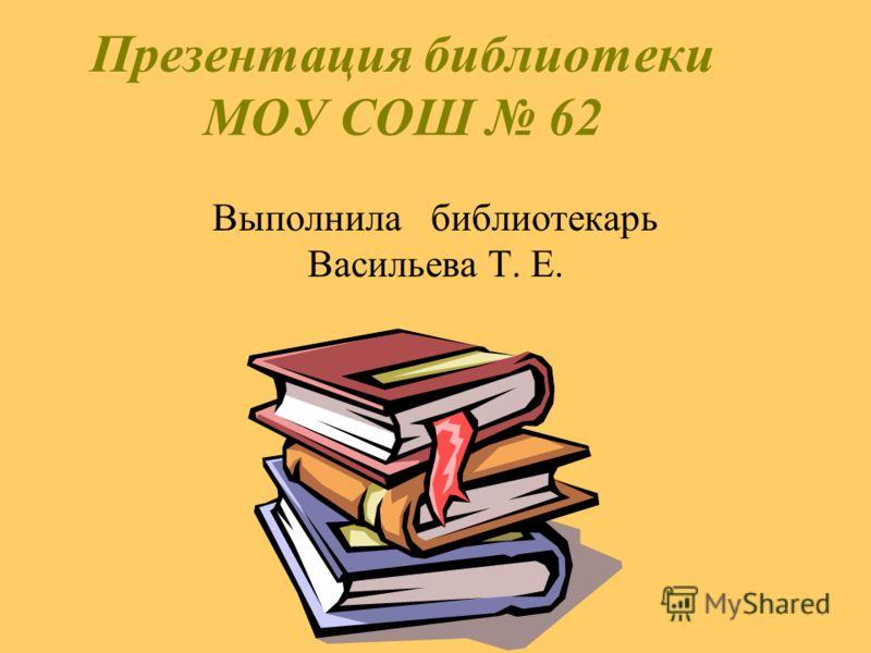 Презентация библиотеки МОУ СОШ 62 Выполнила библиотекарь Васильева Т. Е.