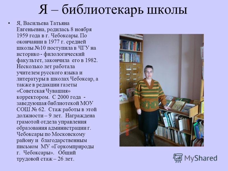 Я – библиотекарь школы Я, Васильева Татьяна Евгеньевна, родилась 8 ноября 1959 года в г. Чебоксары. По окончании в 1977 г. средней школы 10 поступила в ЧГУ на историко - филологический факультет, закончила его в 1982. Несколько лет работала учителем