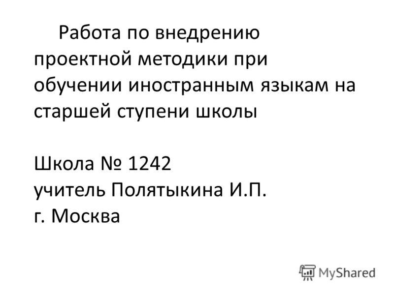 Работа по внедрению проектной методики при обучении иностранным языкам на старшей ступени школы Школа 1242 учитель Полятыкина И.П. г. Москва