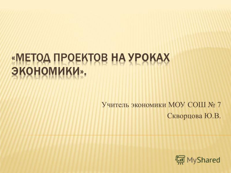Учитель экономики МОУ СОШ 7 Скворцова Ю.В.
