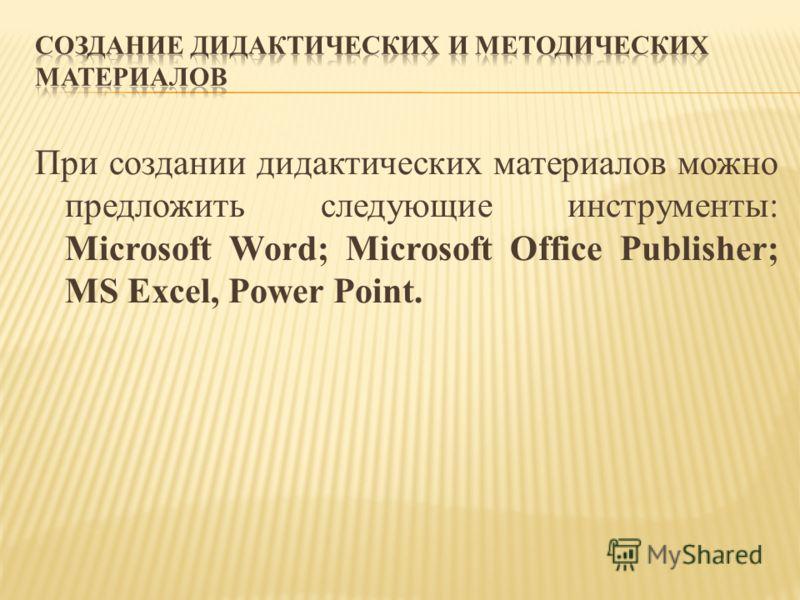 При создании дидактических материалов можно предложить следующие инструменты: Microsoft Word; Microsoft Office Publisher; MS Excel, Power Point.