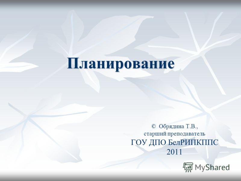 Планирование © Обрядина Т.В., старший преподаватель ГОУ ДПО БелРИПКППС 2011
