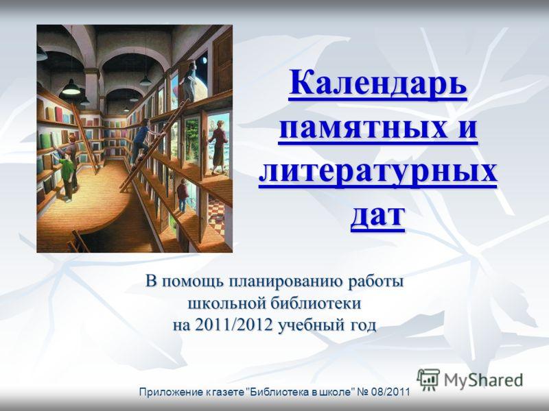 Приложение к газете Библиотека в школе 08/2011 Календарь памятных и литературных дат Календарь памятных и литературных дат В помощь планированию работы школьной библиотеки на 2011/2012 учебный год