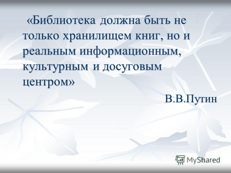 «Библиотека должна быть не только хранилищем книг, но и реальным информационным, культурным и досуговым центром» «Библиотека должна быть не только хранилищем книг, но и реальным информационным, культурным и досуговым центром»В.В.Путин