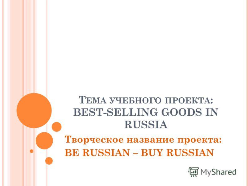 Т ЕМА УЧЕБНОГО ПРОЕКТА : BEST-SELLING GOODS IN RUSSIA Творческое название проекта: BE RUSSIAN – BUY RUSSIAN