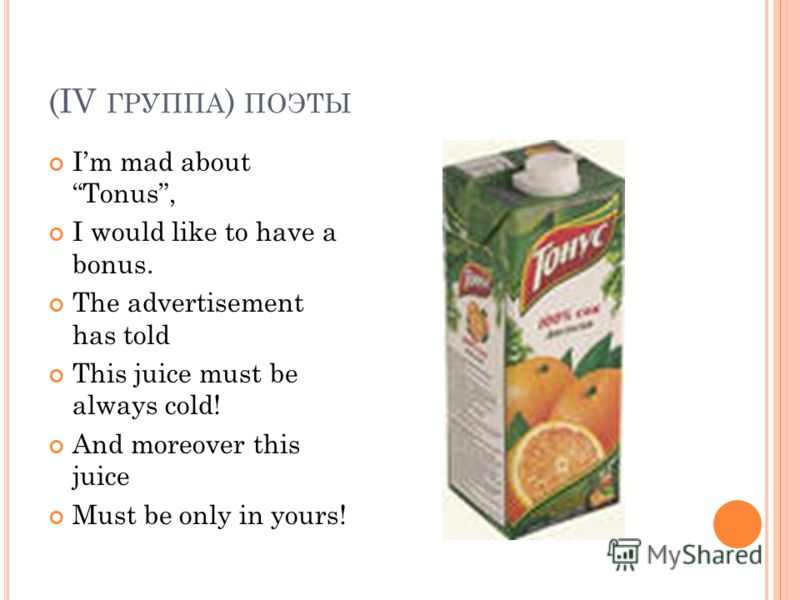 (IV ГРУППА ) ПОЭТЫ Im mad about Tonus, I would like to have a bonus. The advertisement has told This juice must be always cold! And moreover this juice Must be only in yours!