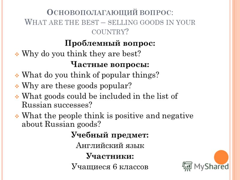 О СНОВОПОЛАГАЮЩИЙ ВОПРОС : W HAT ARE THE BEST – SELLING GOODS IN YOUR COUNTRY ? Проблемный вопрос: Why do you think they are best? Частные вопросы: What do you think of popular things? Why are these goods popular? What goods could be included in the