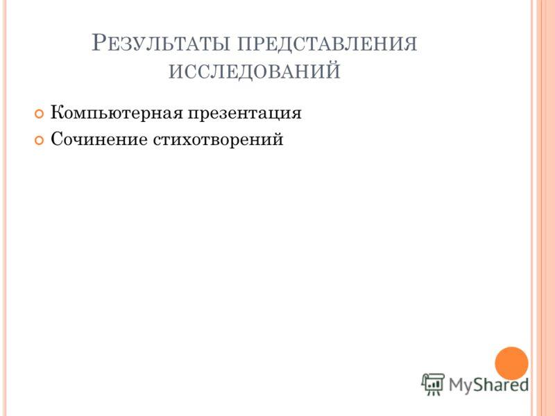Р ЕЗУЛЬТАТЫ ПРЕДСТАВЛЕНИЯ ИССЛЕДОВАНИЙ Компьютерная презентация Сочинение стихотворений