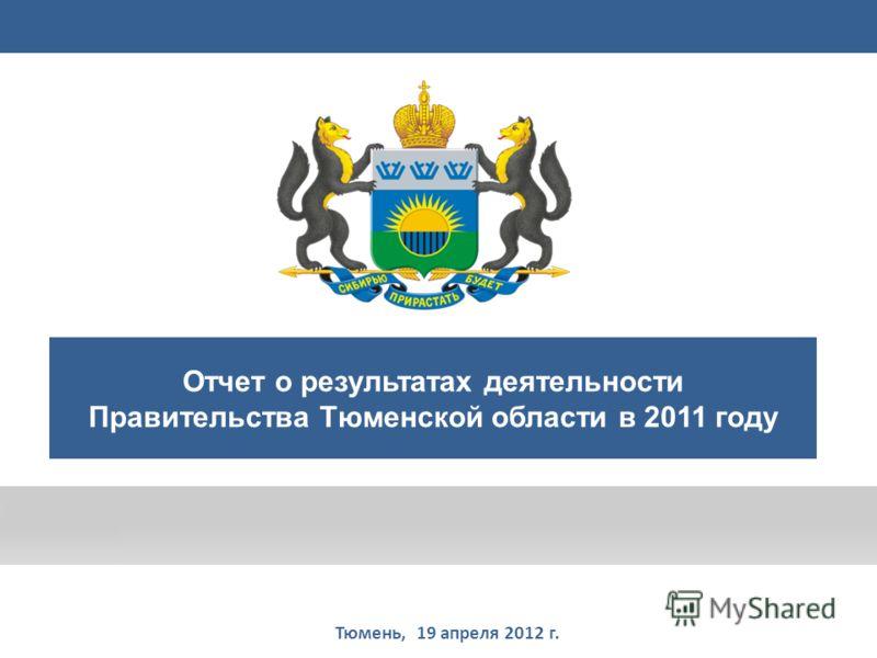 Правительство Тюменской области Тюмень, 19 апреля 2012 г. Отчет о результатах деятельности Правительства Тюменской области в 2011 году 1
