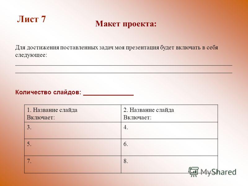 Количество слайдов: _______________ 1. Название слайда Включает: 2. Название слайда Включает: 3.4. 5.6. 7.8. Лист 7 Макет проекта: Для достижения поставленных задач моя презентация будет включать в себя следующее: ____________________________________