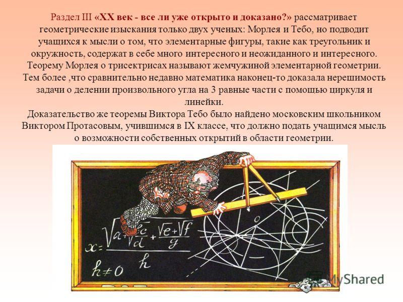 Раздел III «XX век - все ли уже открыто и доказано?» рассматривает геометрические изыскания только двух ученых: Морлея и Тебо, но подводит учащихся к мысли о том, что элементарные фигуры, такие как треугольник и окружность, содержат в себе много инте