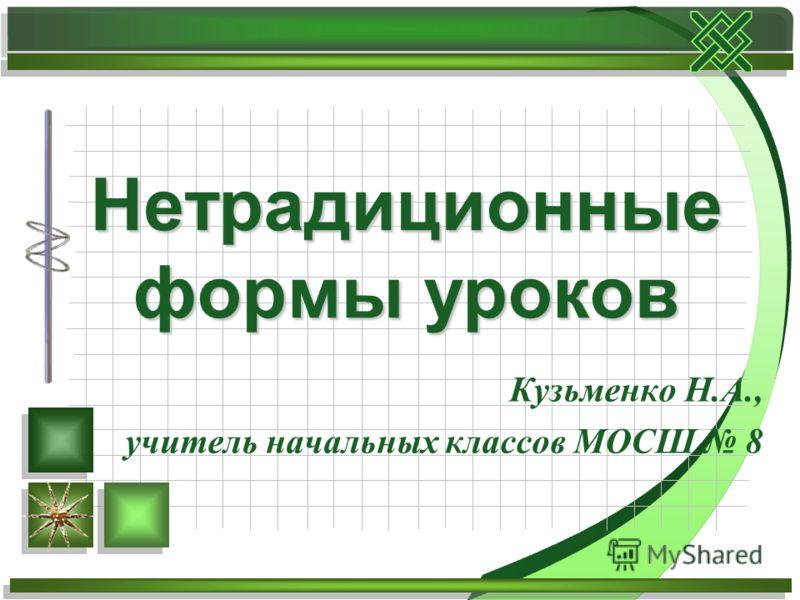 Кузьменко Н.А., учитель начальных классов МОСШ 8 Нетрадиционные формы уроков
