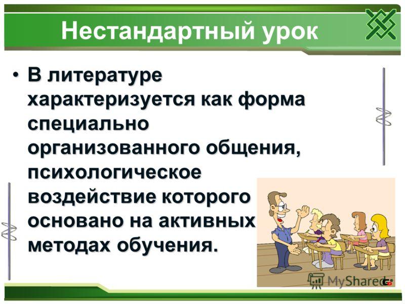 Нестандартный урок В литературе характеризуется как форма специально организованного общения, психологическое воздействие которого основано на активных методах обучения.В литературе характеризуется как форма специально организованного общения, психол